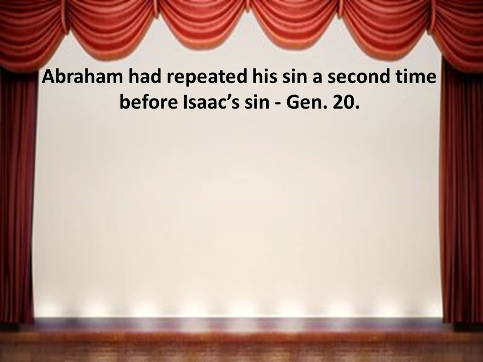 Abraham had repeated his sin a second time before Isaac's sin - Gen. 20.