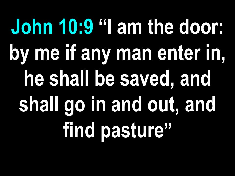John 10:9 I am the door: by me if any man enter in, he shall be saved, and shall go in and out, and find pasture