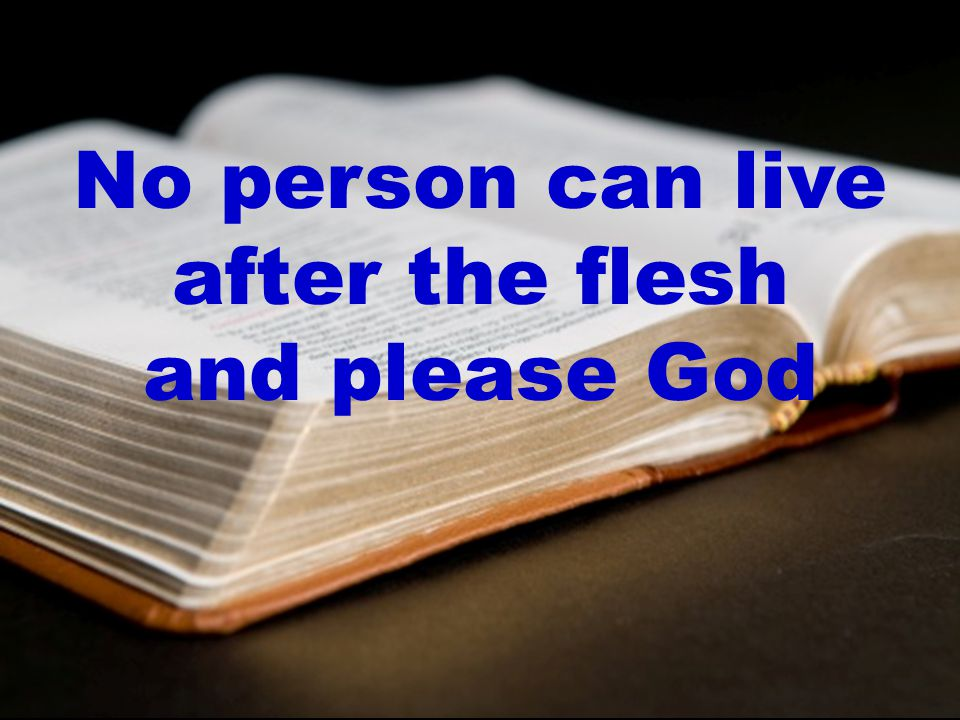 No person can live after the flesh and please God