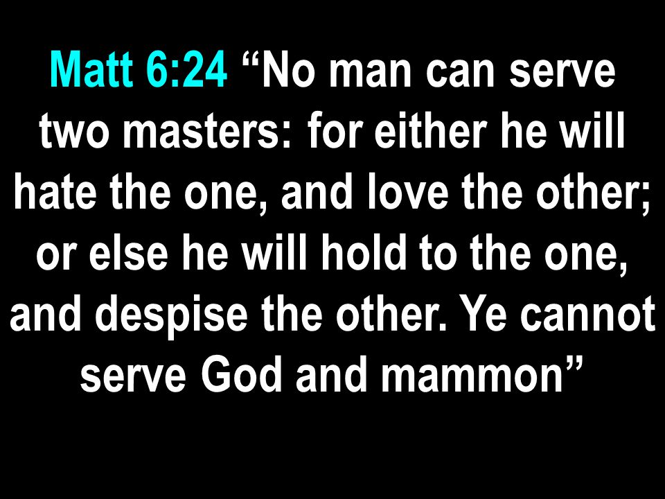 Matt 6:24 No man can serve two masters: for either he will hate the one, and love the other; or else he will hold to the one, and despise the other.