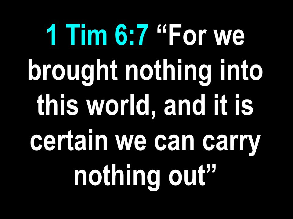 1 Tim 6:7 For we brought nothing into this world, and it is certain we can carry nothing out