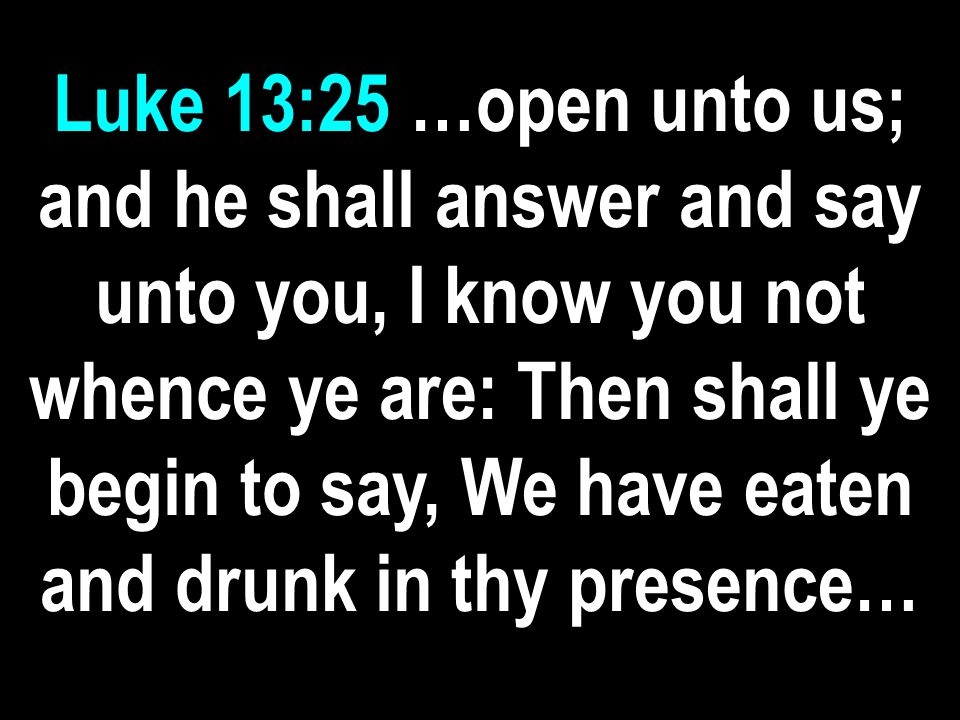 Luke 13:25 …open unto us; and he shall answer and say unto you, I know you not whence ye are: Then shall ye begin to say, We have eaten and drunk in thy presence…