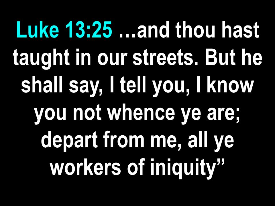 Luke 13:25 …and thou hast taught in our streets.