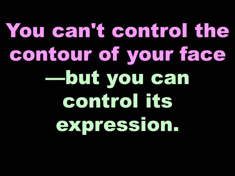 You can t control the contour of your face —but you can control its expression.