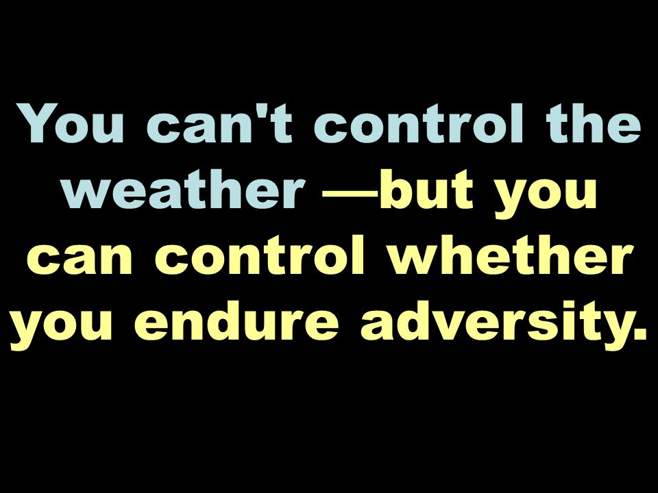 You can t control the weather —but you can control whether you endure adversity.