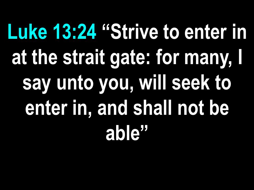 Luke 13:24 Strive to enter in at the strait gate: for many, I say unto you, will seek to enter in, and shall not be able