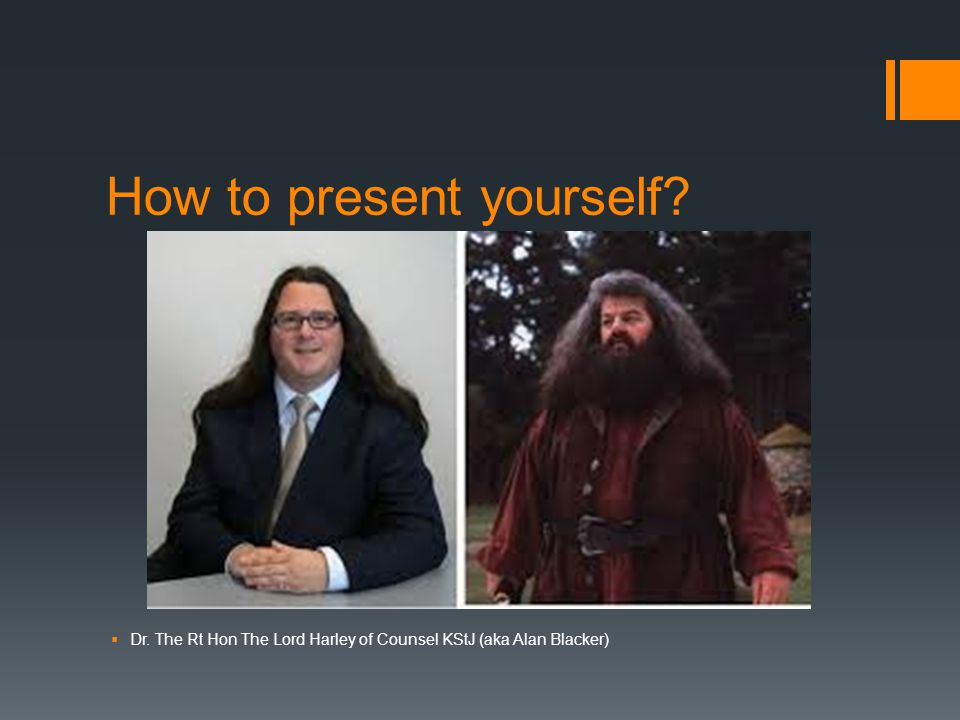 How to present yourself?  Dr. The Rt Hon The Lord Harley of Counsel KStJ (aka Alan Blacker)