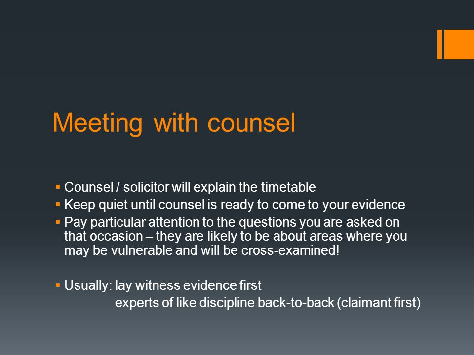 Meeting with counsel  Counsel / solicitor will explain the timetable  Keep quiet until counsel is ready to come to your evidence  Pay particular attention to the questions you are asked on that occasion – they are likely to be about areas where you may be vulnerable and will be cross-examined.