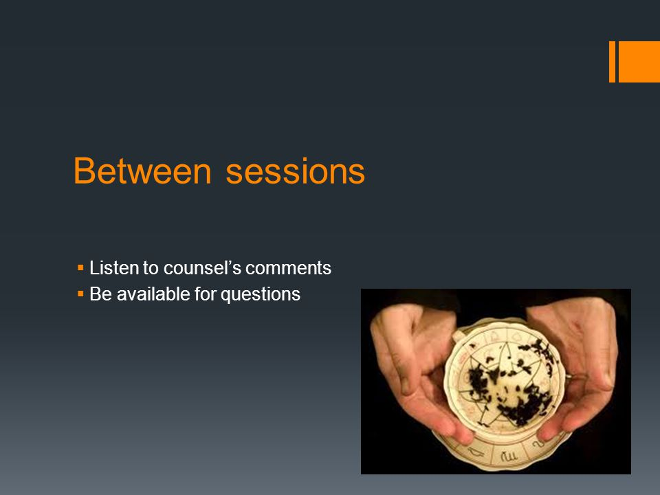 Between sessions  Listen to counsel's comments  Be available for questions