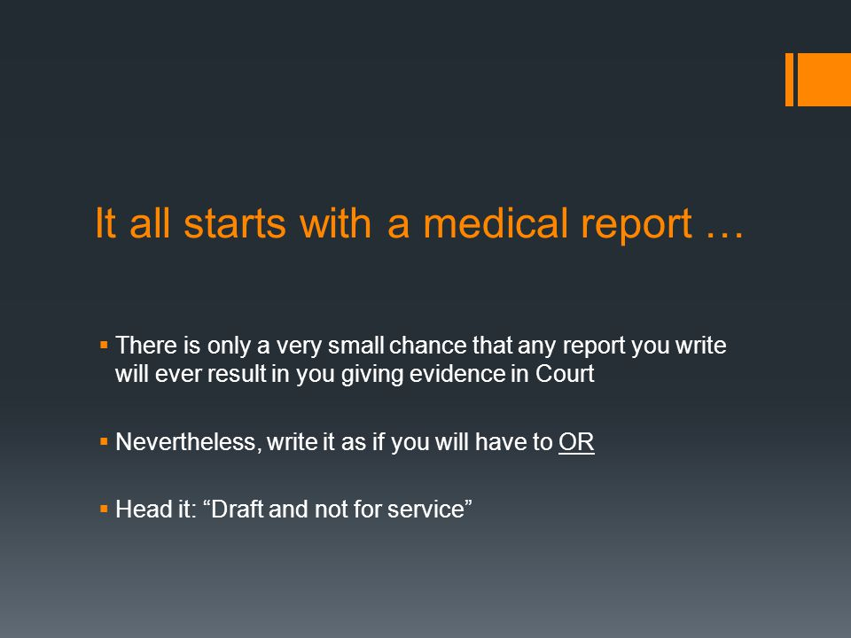 It all starts with a medical report …  There is only a very small chance that any report you write will ever result in you giving evidence in Court  Nevertheless, write it as if you will have to OR  Head it: Draft and not for service