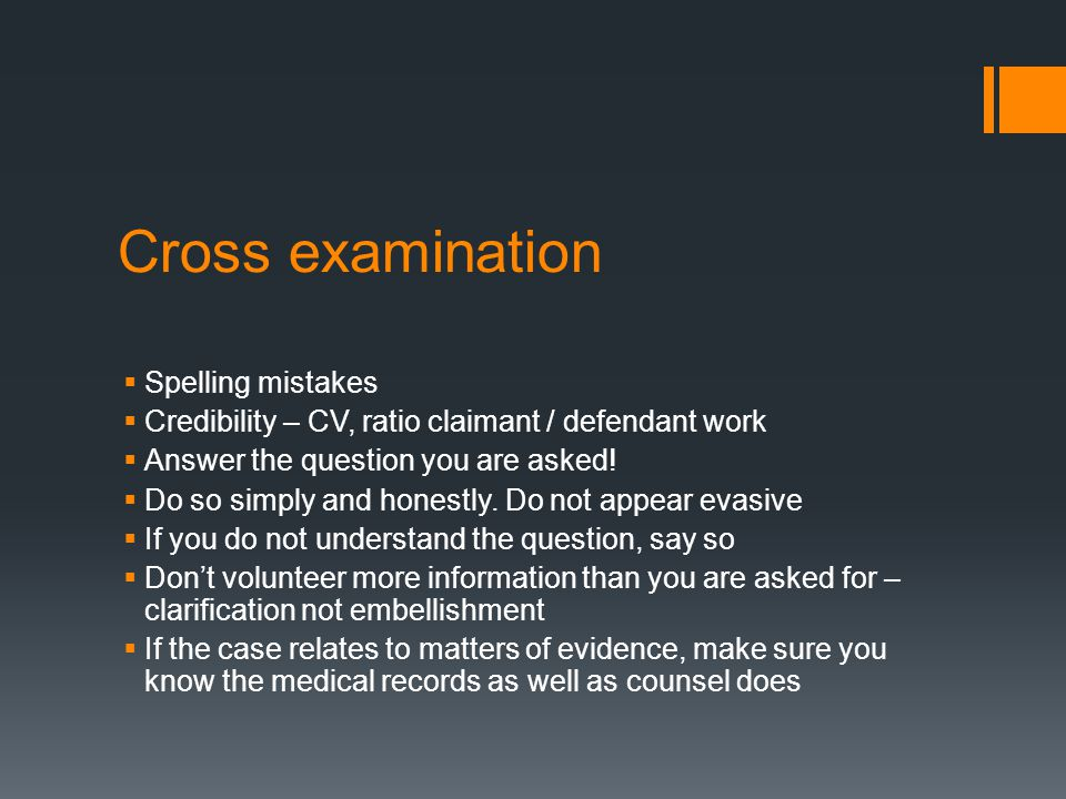 Cross examination  Spelling mistakes  Credibility – CV, ratio claimant / defendant work  Answer the question you are asked.