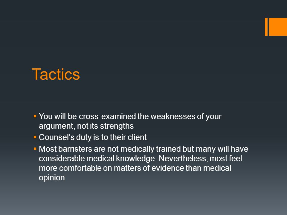 Tactics  You will be cross-examined the weaknesses of your argument, not its strengths  Counsel's duty is to their client  Most barristers are not medically trained but many will have considerable medical knowledge.