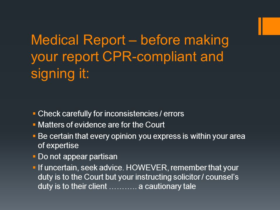 Medical Report – before making your report CPR-compliant and signing it:  Check carefully for inconsistencies / errors  Matters of evidence are for the Court  Be certain that every opinion you express is within your area of expertise  Do not appear partisan  If uncertain, seek advice.