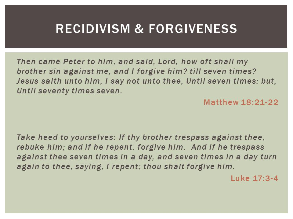 Then came Peter to him, and said, Lord, how oft shall my brother sin against me, and I forgive him.