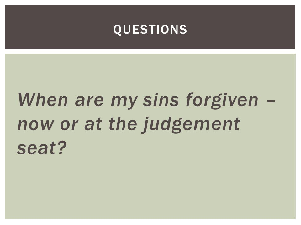 When are my sins forgiven – now or at the judgement seat QUESTIONS