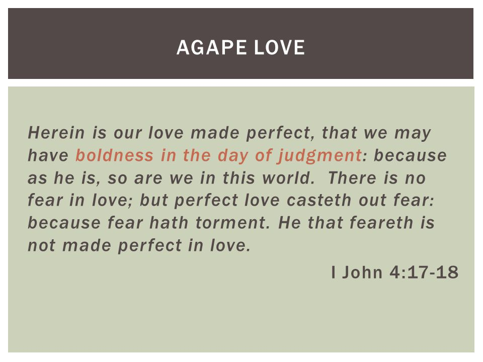 Herein is our love made perfect, that we may have boldness in the day of judgment: because as he is, so are we in this world.
