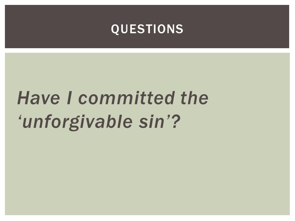 Have I committed the 'unforgivable sin' QUESTIONS