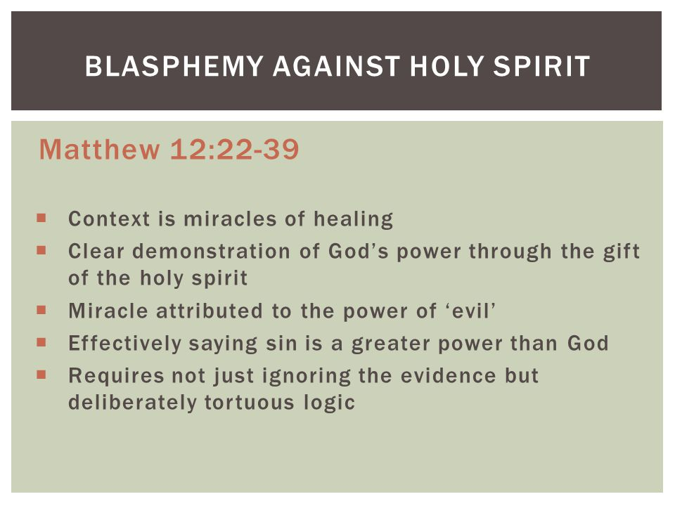 Matthew 12:22-39  Context is miracles of healing  Clear demonstration of God's power through the gift of the holy spirit  Miracle attributed to the power of 'evil'  Effectively saying sin is a greater power than God  Requires not just ignoring the evidence but deliberately tortuous logic BLASPHEMY AGAINST HOLY SPIRIT