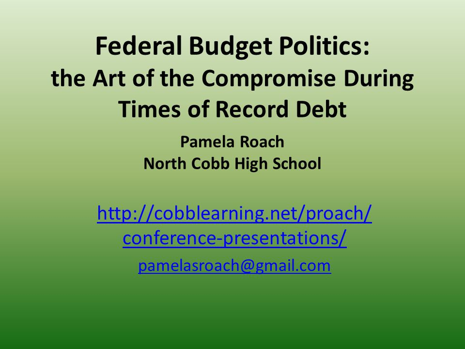 Federal Budget Politics: the Art of the Compromise During Times of Record Debt Pamela Roach North Cobb High School http://cobblearning.net/proach/ conference-presentations/ pamelasroach@gmail.com