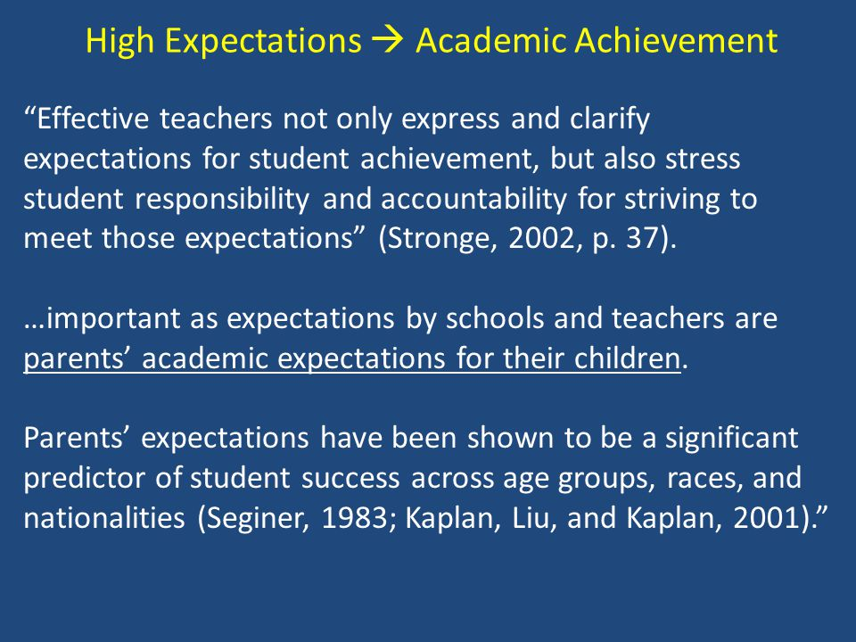 High Expectations  Academic Achievement Effective teachers not only express and clarify expectations for student achievement, but also stress student responsibility and accountability for striving to meet those expectations (Stronge, 2002, p.