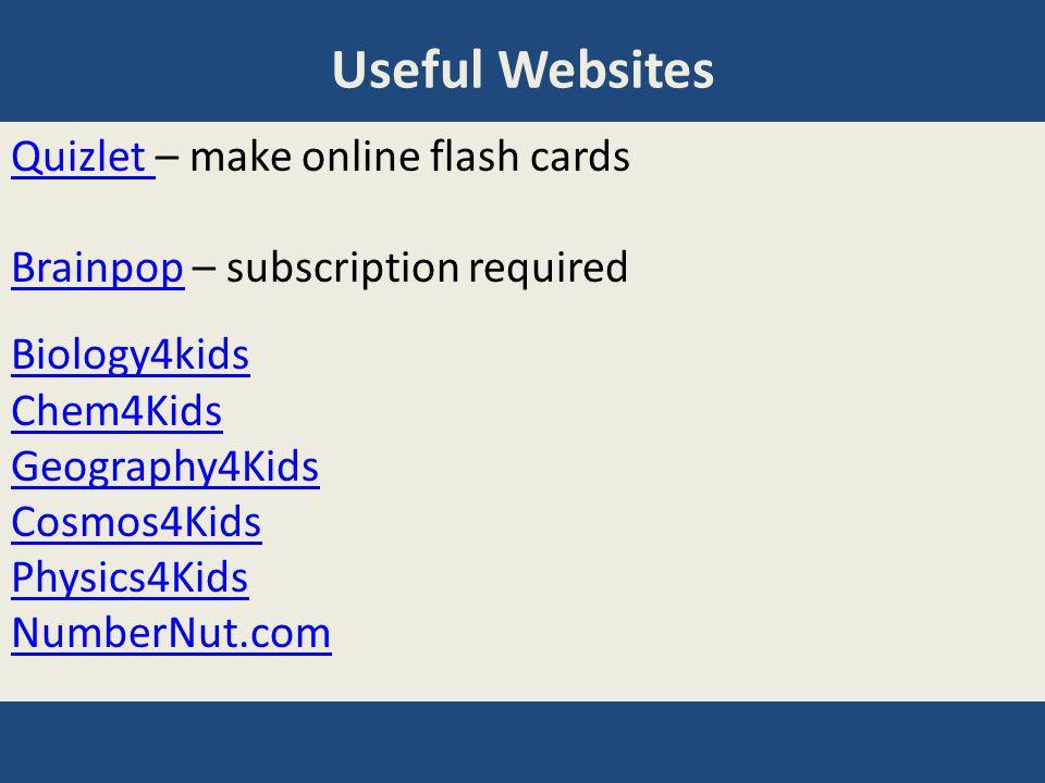 Useful Websites Quizlet Quizlet – make online flash cards BrainpopBrainpop – subscription required Biology4kids Chem4Kids Geography4Kids Cosmos4Kids P
