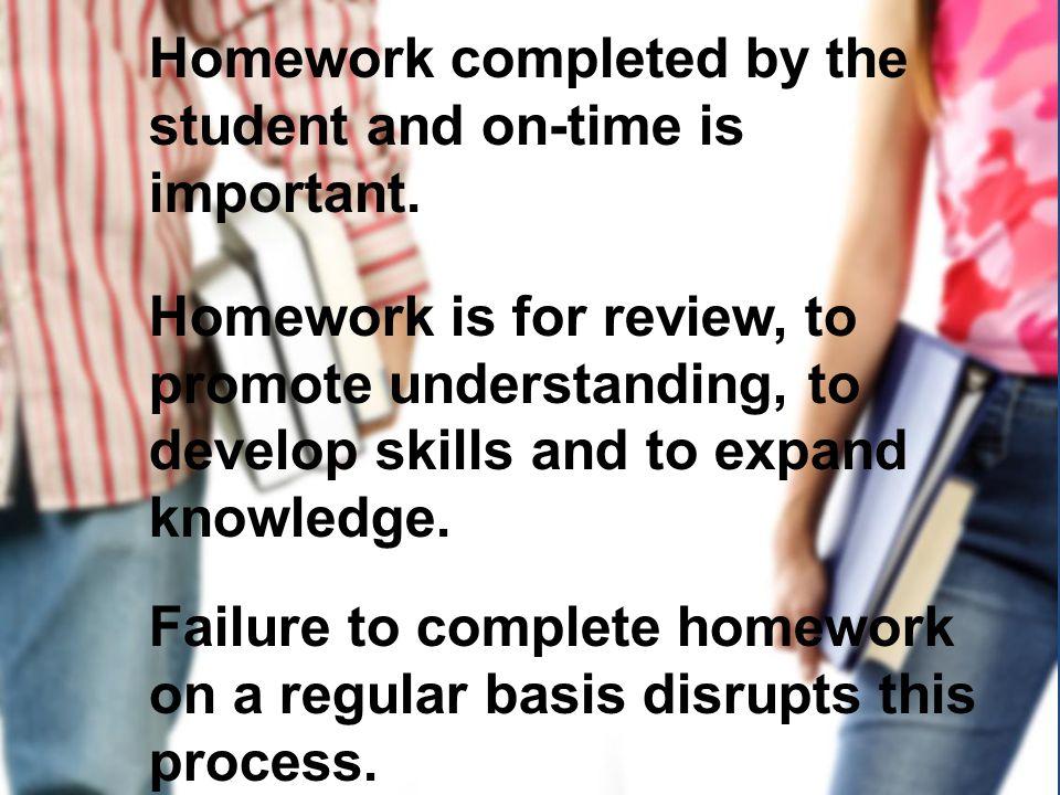 Homework completed by the student and on-time is important. Homework is for review, to promote understanding, to develop skills and to expand knowledg