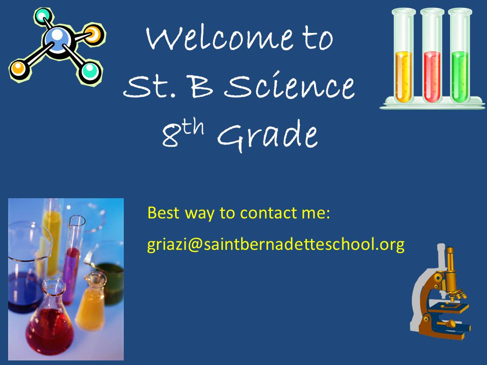 Welcome to St. B Science 8 th Grade Best way to contact me: griazi@saintbernadetteschool.org