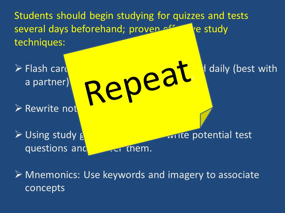 Students should begin studying for quizzes and tests several days beforehand; proven effective study techniques:  Flash cards: student-made and reviewed daily (best with a partner)  Rewrite notes  Using study guide and notes to write potential test questions and answer them.