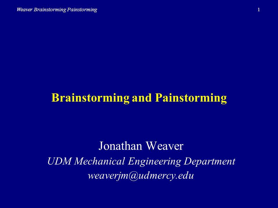 1Weaver Brainstorming Painstorming Brainstorming and Painstorming Jonathan Weaver UDM Mechanical Engineering Department weaverjm@udmercy.edu