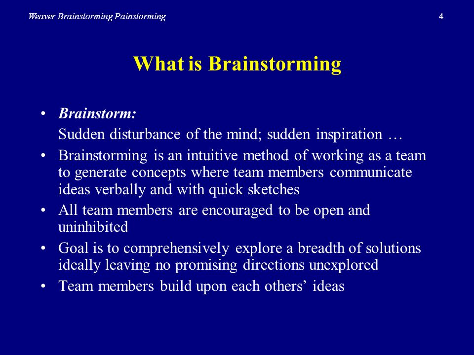 4Weaver Brainstorming Painstorming What is Brainstorming Brainstorm: Sudden disturbance of the mind; sudden inspiration … Brainstorming is an intuitiv