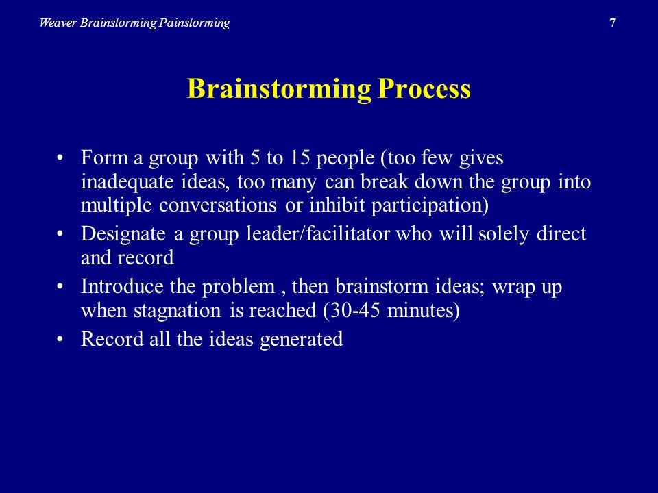 7Weaver Brainstorming Painstorming Brainstorming Process Form a group with 5 to 15 people (too few gives inadequate ideas, too many can break down the
