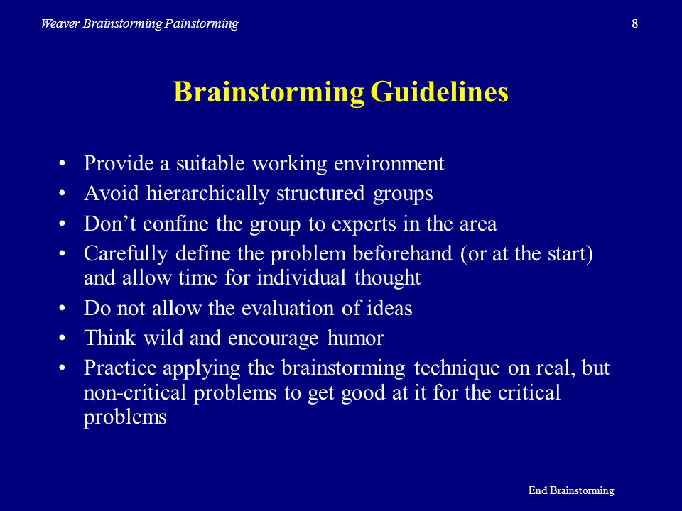 8Weaver Brainstorming Painstorming Brainstorming Guidelines Provide a suitable working environment Avoid hierarchically structured groups Don't confin