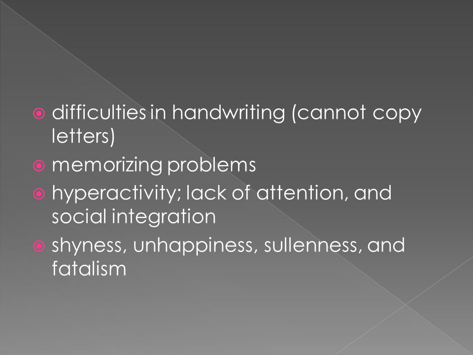 difficulties in handwriting (cannot copy letters)  memorizing problems  hyperactivity; lack of attention, and social integration  shyness, unhappiness, sullenness, and fatalism