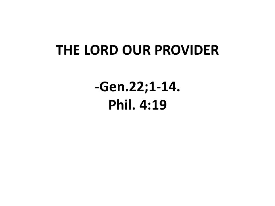THE LORD OUR PROVIDER -Gen.22;1-14. Phil. 4:19