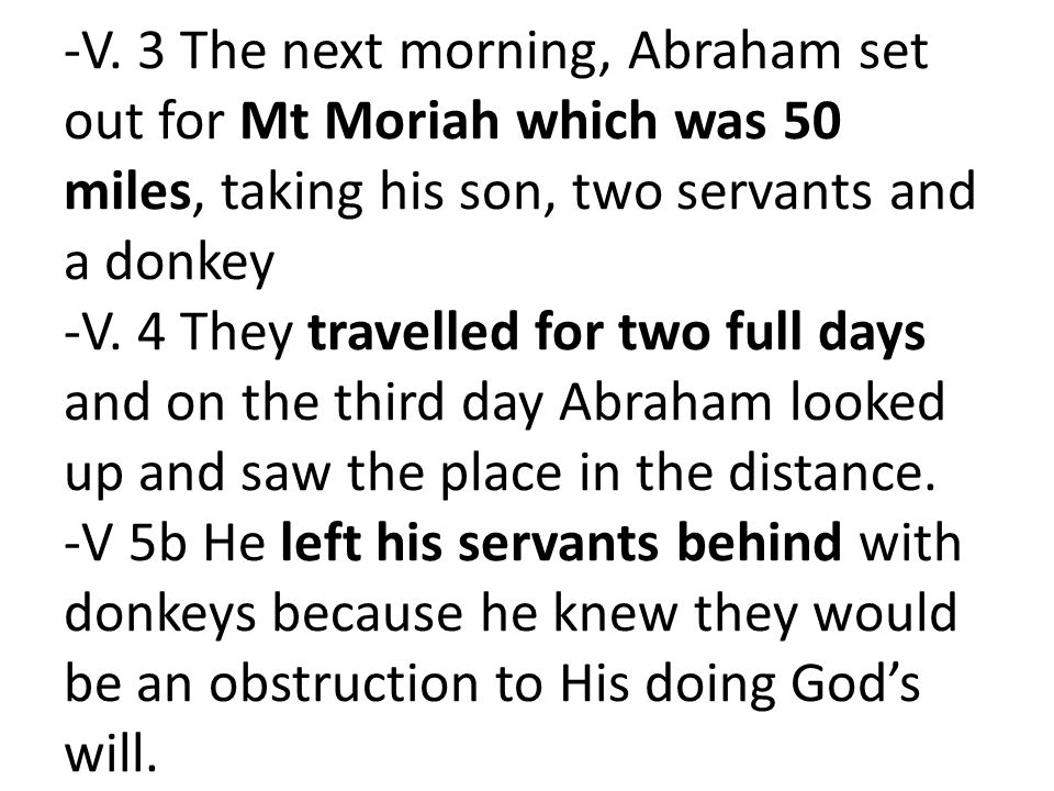 -V. 3 The next morning, Abraham set out for Mt Moriah which was 50 miles, taking his son, two servants and a donkey -V. 4 They travelled for two full