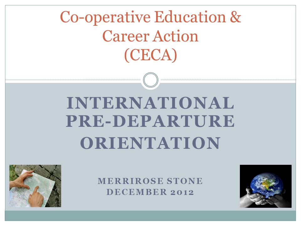 INTERNATIONAL PRE-DEPARTURE ORIENTATION MERRIROSE STONE DECEMBER 2012 Co-operative Education & Career Action (CECA)