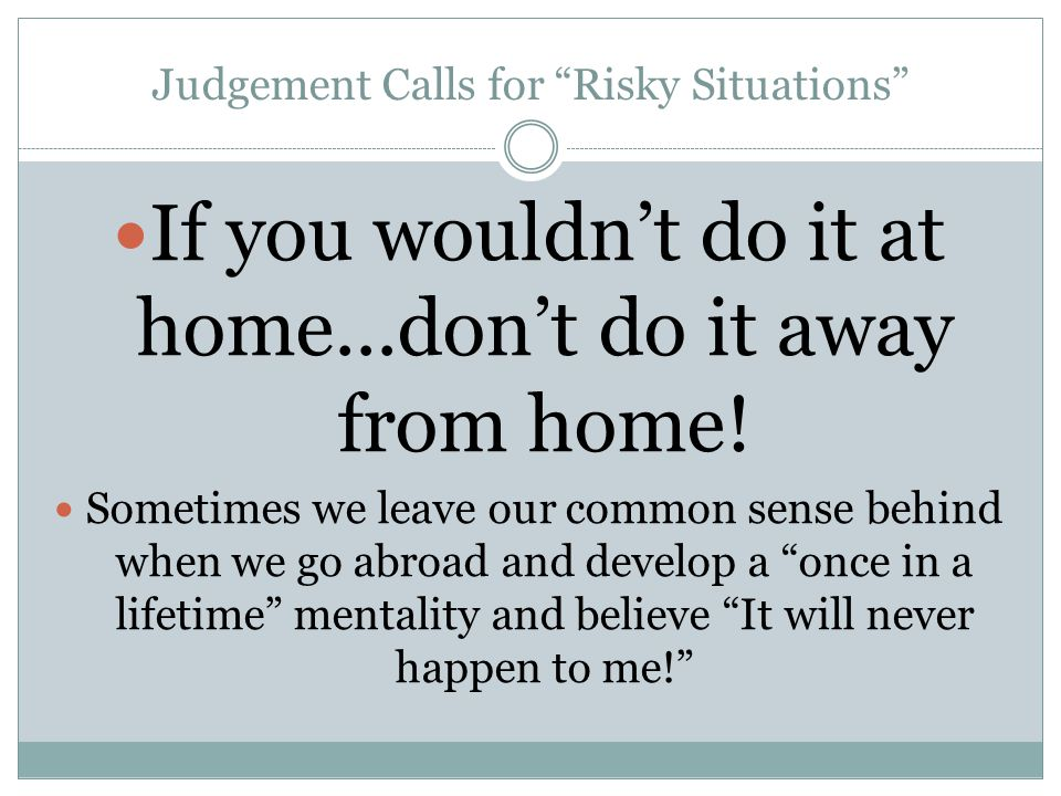 Judgement Calls for Risky Situations If you wouldn't do it at home...don't do it away from home.