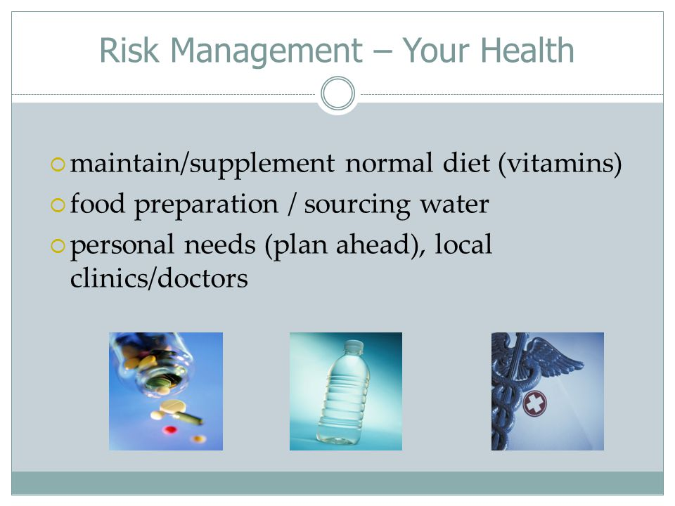 Risk Management – Your Health  maintain/supplement normal diet (vitamins)  food preparation / sourcing water  personal needs (plan ahead), local clinics/doctors
