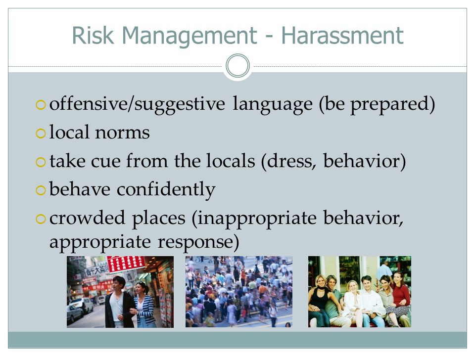 Risk Management - Harassment  offensive/suggestive language (be prepared)  local norms  take cue from the locals (dress, behavior)  behave confidently  crowded places (inappropriate behavior, appropriate response)