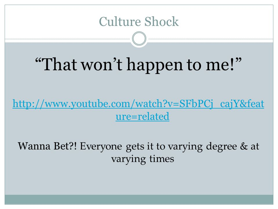Culture Shock That won't happen to me! http://www.youtube.com/watch?v=SFbPCj_cajY&feat ure=related Wanna Bet?.