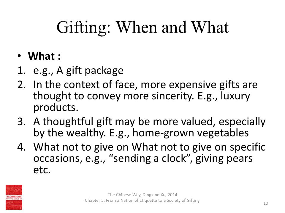 Gifting: When and What What : 1.e.g., A gift package 2.In the context of face, more expensive gifts are thought to convey more sincerity. E.g., luxury