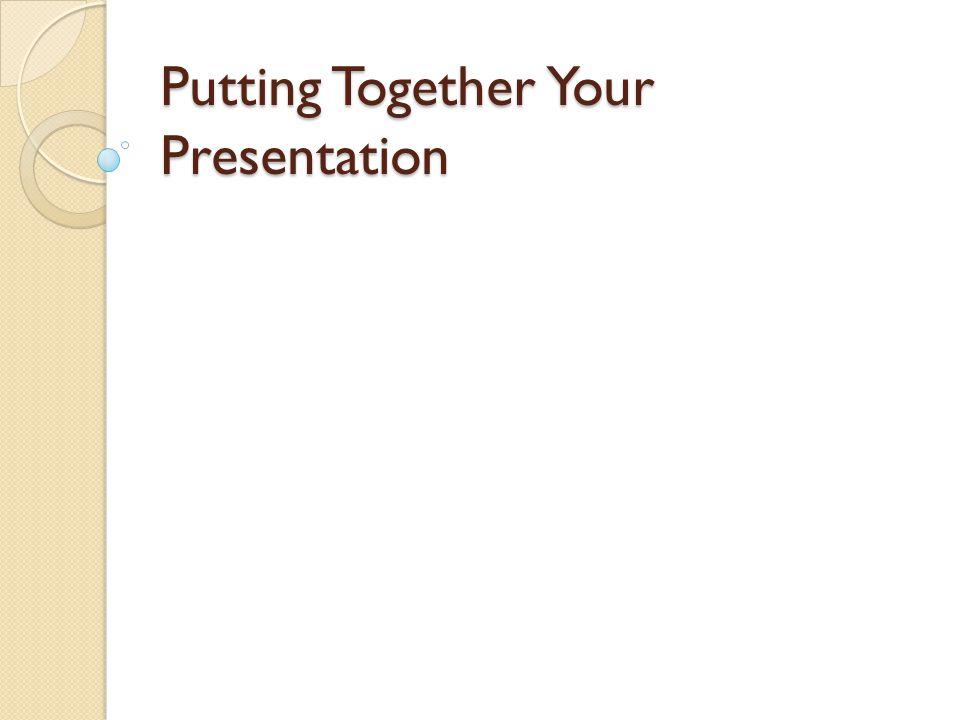 Putting Together Your Presentation