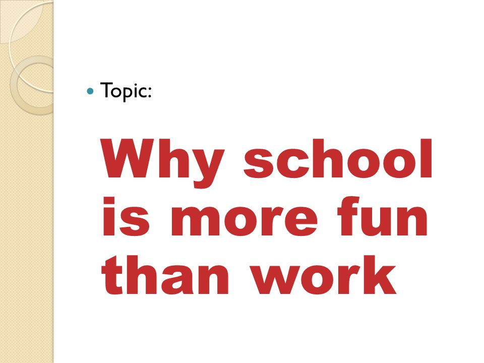 Topic: Why school is more fun than work