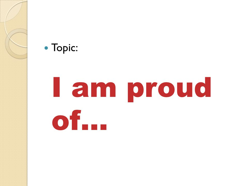 Topic: I am proud of…