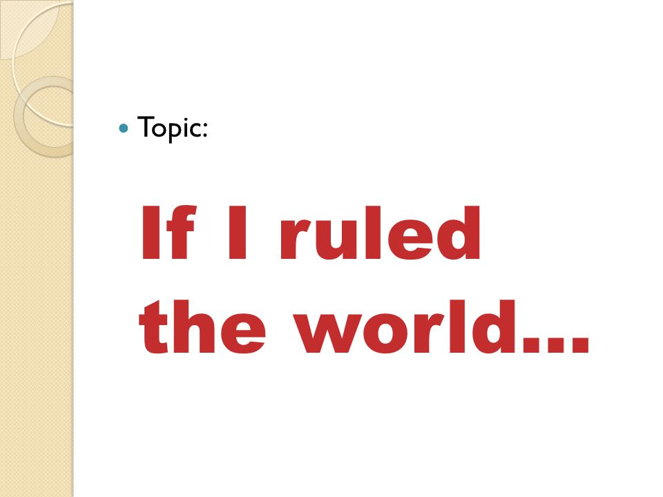 Topic: If I ruled the world…