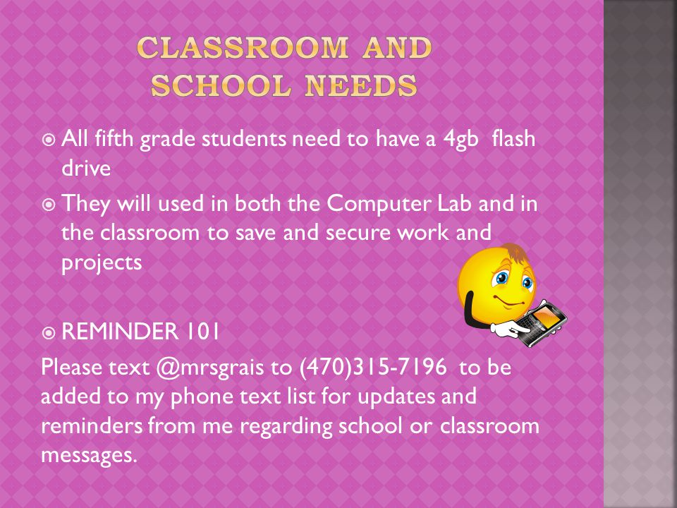  All fifth grade students need to have a 4gb flash drive  They will used in both the Computer Lab and in the classroom to save and secure work and projects  REMINDER 101 Please text @mrsgrais to (470)315-7196 to be added to my phone text list for updates and reminders from me regarding school or classroom messages.