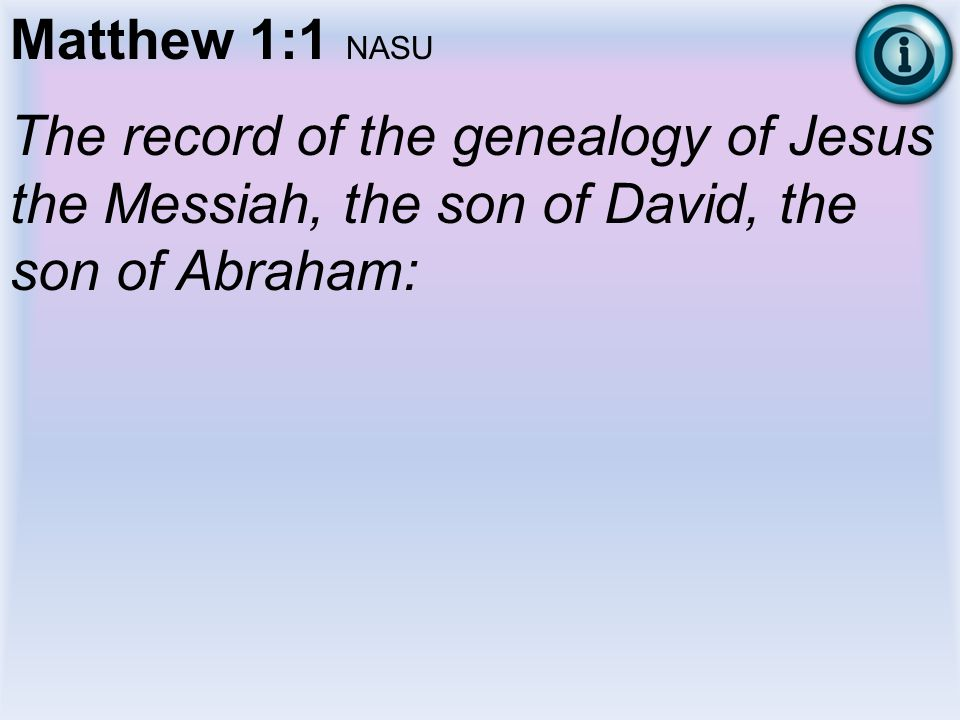 Matthew 1:1 NASU The record of the genealogy of Jesus the Messiah, the son of David, the son of Abraham: