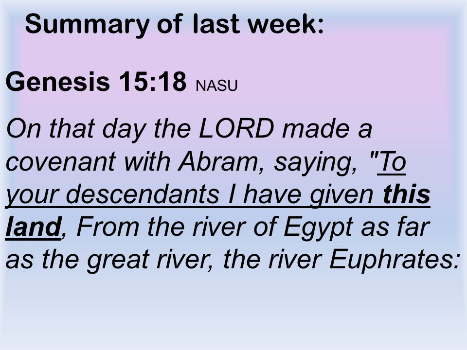 Summary of last week: Genesis 15:18 NASU On that day the LORD made a covenant with Abram, saying,