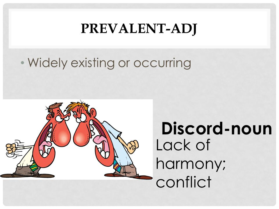 PREVALENT-ADJ Widely existing or occurring Discord-noun Lack of harmony; conflict