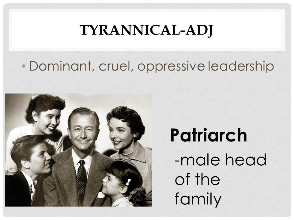 TYRANNICAL-ADJ Dominant, cruel, oppressive leadership Patriarch -male head of the family